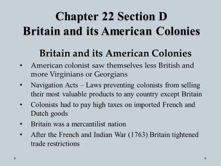 Chapter 22 Section D Britain and its American Colonies Britain and its American Colonies American colonist saw themselves less British and more Virginians.