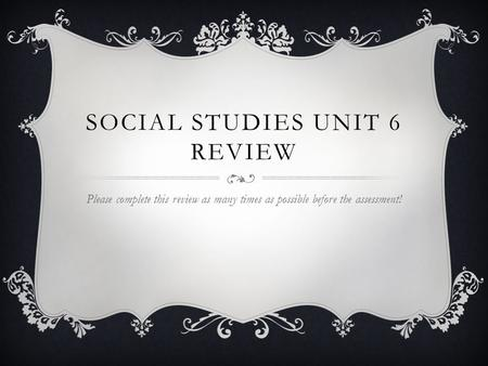 SOCIAL STUDIES UNIT 6 REVIEW Please complete this review as many times as possible before the assessment!