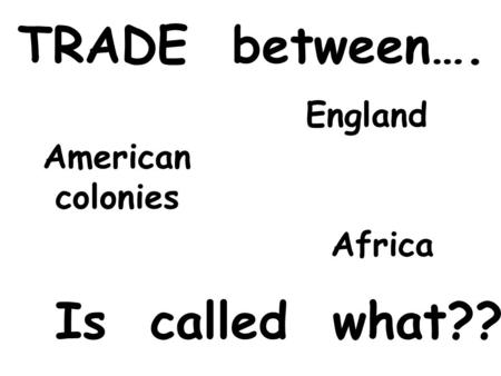 TRADE between…. England Africa American colonies Is called what??