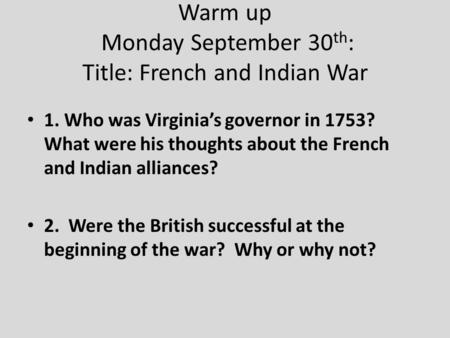 Warm up Monday September 30 th : Title: French and Indian War 1. Who was Virginia's governor in 1753? What were his thoughts about the French and Indian.