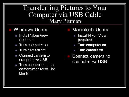 Transferring Pictures to Your Computer via USB Cable Mary Pittman Windows Users Install Nikon View (optional) Turn computer on Turn camera off Connect.