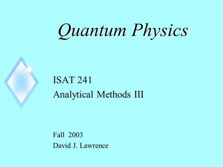 Quantum Physics ISAT 241 Analytical Methods III Fall 2003 David J. Lawrence.