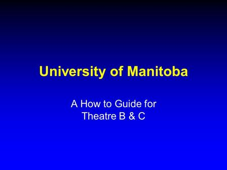 University of Manitoba A How to Guide for Theatre B & C.