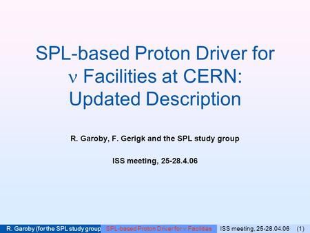 ISS meeting, 25-28.04.06 (1) R. Garoby (for the SPL study group) SPL-based Proton Driver for Facilities SPL-based Proton Driver for Facilities at CERN: