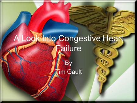 A Look Into Congestive Heart Failure By Tim Gault.