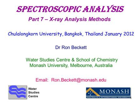 1 SpectroscopIC aNALYSIS Part 7 – X-ray Analysis Methods Chulalongkorn University, Bangkok, Thailand January 2012 Dr Ron Beckett Water Studies Centre &
