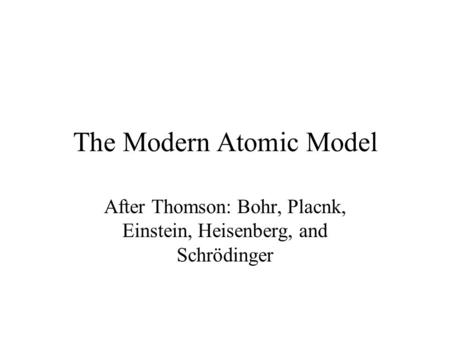 The Modern Atomic Model After Thomson: Bohr, Placnk, Einstein, Heisenberg, and Schrödinger.