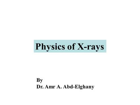 Physics of X-rays By Dr. Amr A. Abd-Elghany.
