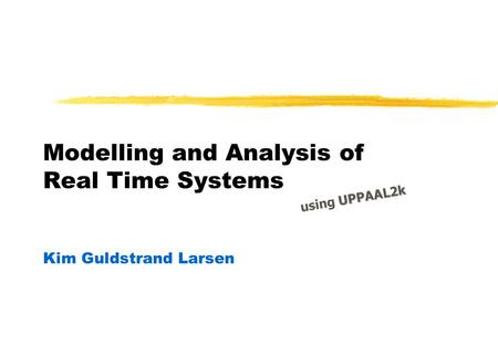 Modelling and Analysis of Real Time Systems Kim Guldstrand Larsen UPPAAL2k using UPPAAL2k.