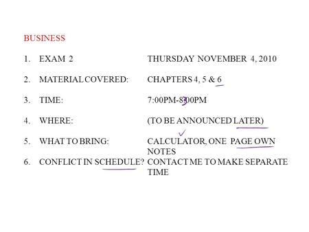 BUSINESS 1.EXAM 2THURSDAY NOVEMBER 4, 2010 2.MATERIAL COVERED: CHAPTERS 4, 5 & 6 3.TIME:7:00PM-8:00PM 4.WHERE:(TO BE ANNOUNCED LATER) 5.WHAT TO BRING:CALCULATOR,