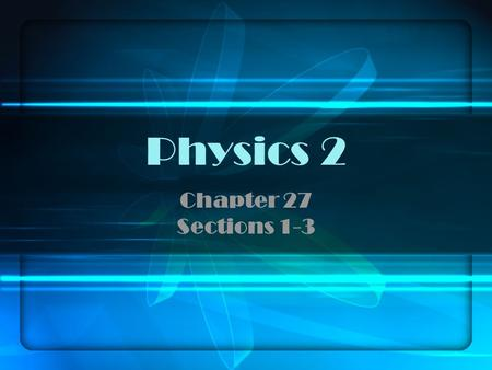 Physics 2 Chapter 27 Sections 1-3.