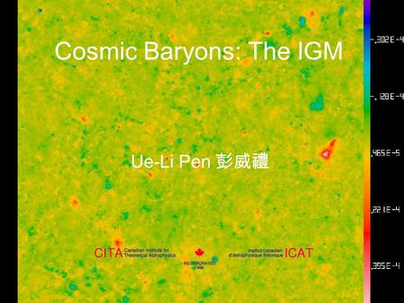 Cosmic Baryons: The IGM Ue-Li Pen 彭威禮. Overview History of Cosmic Baryons: a gas with phase transitions Missing baryons simulations SZ-Power spectrum: