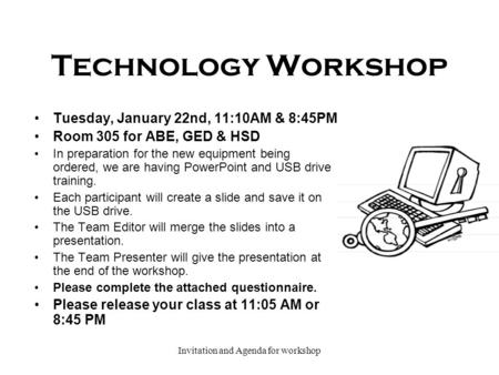 Invitation and Agenda for workshop Technology Workshop Tuesday, January 22nd, 11:10AM & 8:45PM Room 305 for ABE, GED & HSD In preparation for the new equipment.