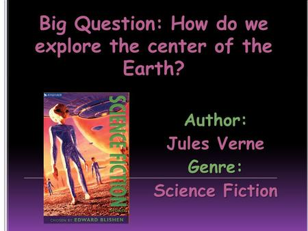Big Question: How do we explore the center of the Earth? Author: Jules Verne Genre: Science Fiction.