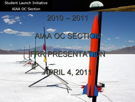 1 STUDENT LAUNCH INITIATIVE 2010 – 2011 AIAA OC SECTION FRR PRESENTATION APRIL 4, 2011 Student Launch Initiative AIAA OC Section.