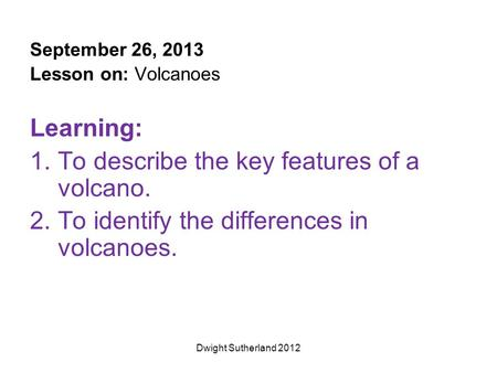 September 26, 2013 Lesson on: Volcanoes Learning: 1.To describe the key features of a volcano. 2.To identify the differences in volcanoes. Dwight Sutherland.