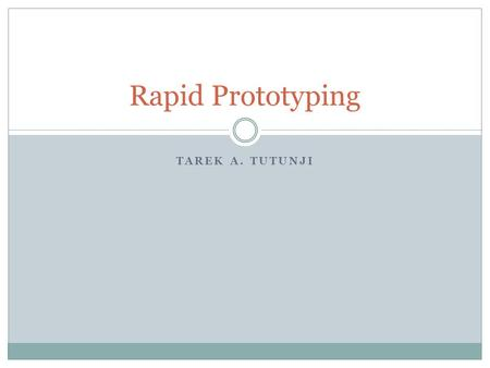 TAREK A. TUTUNJI Rapid Prototyping. Prototype A prototype can be defined as a model that represents a product or system. This model is usually used for.