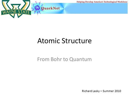 Atomic Structure From Bohr to Quantum Richard Lasky – Summer 2010.