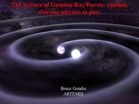 The Science of Gamma-Ray Bursts: caution, extreme physics at play Bruce Gendre ARTEMIS.