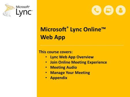 Microsoft ® Lync Online™ Web App This course covers: Lync Web App Overview Join Online Meeting Experience Meeting Audio Manage Your Meeting Appendix.
