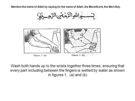 Mention the name of Allah by saying (in the name of Allah, the Beneficent, the Merciful). Wash both hands up to the wrists together three times, ensuring.