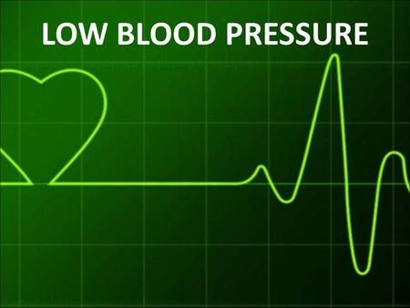 LOW BLOOD PRESSURE. What is blood pressure? Blood pressure is the force exerted by circulating blood by the heart pumping blood into the arteries.