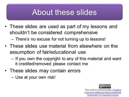 About these slides These slides are used as part of my lessons and shouldn't be considered comprehensive There's no excuse for not turning up to lessons!