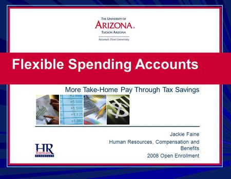 Jackie Faine Human Resources, Compensation and Benefits 2008 Open Enrollment Flexible Spending Accounts More Take-Home Pay Through Tax Savings.