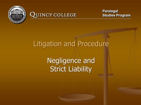Q UINCY COLLEGE Paralegal Studies Program Paralegal Studies Program Litigation and Procedure Negligence and Strict Liability Litigation and Procedure Negligence.
