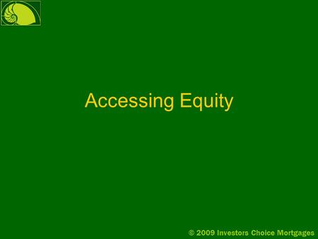 © 2009 Investors Choice Mortgages Accessing Equity.