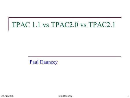 23 Jul 2008Paul Dauncey1 TPAC 1.1 vs TPAC2.0 vs TPAC2.1 Paul Dauncey.