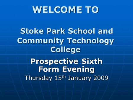 WELCOME TO Stoke Park School and Community Technology College Prospective Sixth Form Evening Thursday 15 th January 2009.