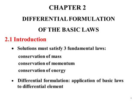 CHAPTER 2 DIFFERENTIAL FORMULATION OF THE BASIC LAWS 2.1 Introduction  Solutions must satisfy 3 fundamental laws: conservation of mass conservation of.