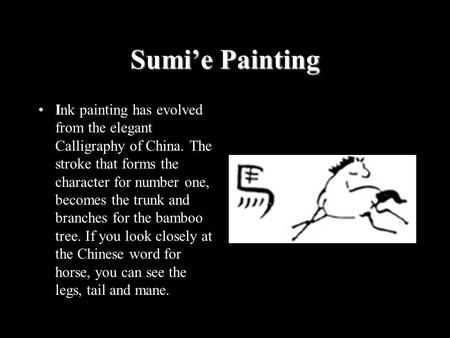 Sumi'e Painting Ink painting has evolved from the elegant Calligraphy of China. The stroke that forms the character for number one, becomes the trunk and.