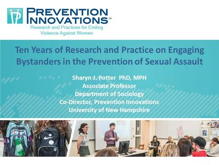 Ten Years of Research and Practice on Engaging Bystanders in the Prevention of Sexual Assault Sharyn J. Potter PhD, MPH Associate Professor Department.