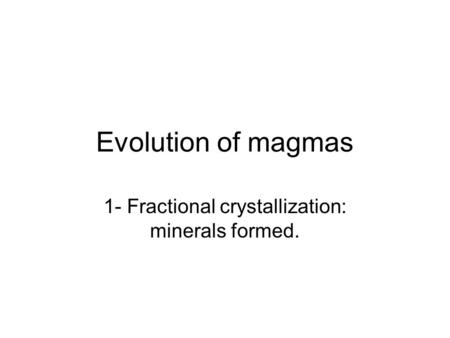 Evolution of magmas 1- Fractional crystallization: minerals formed.