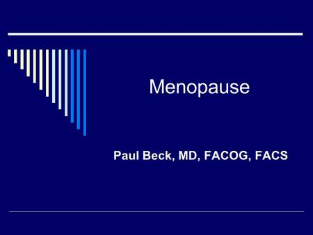 Menopause Paul Beck, MD, FACOG, FACS. What is Menopause  Loss of ovarian activity – loss of menses  Loss of estrogen-significant impact  Life span.