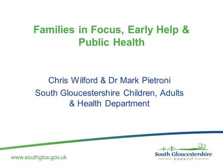 Families in Focus, Early Help & Public Health Chris Wilford & Dr Mark Pietroni South Gloucestershire Children, Adults & Health Department.