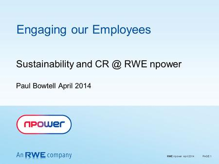 RWE npower April 2014PAGE 1 Engaging our Employees Sustainability and RWE npower Paul Bowtell April 2014.
