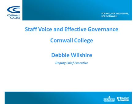 Staff Voice and Effective Governance Cornwall College Debbie Wilshire Deputy Chief Executive.