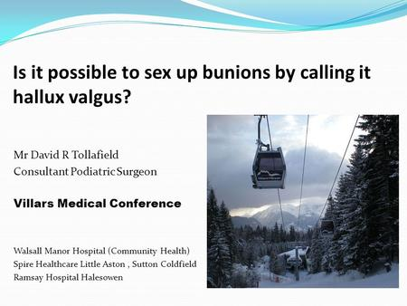 Is it possible to sex up bunions by calling it hallux valgus? Mr David R Tollafield Consultant Podiatric Surgeon Villars Medical Conference Walsall Manor.