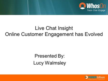 Live Chat Insight Online Customer Engagement has Evolved Presented By: Lucy Walmsley.