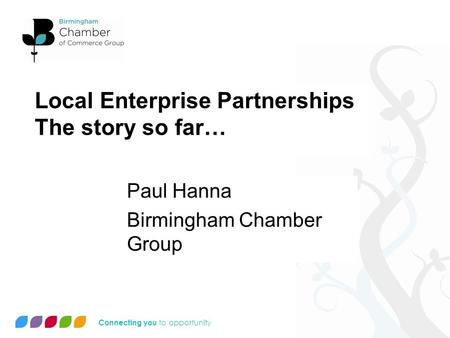 Connecting you to opportunity Local Enterprise Partnerships The story so far… Paul Hanna Birmingham Chamber Group.