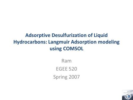 Adsorptive Desulfurization of Liquid Hydrocarbons: Langmuir Adsorption modeling using COMSOL Ram EGEE 520 Spring 2007.
