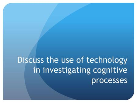 Discuss the use of technology in investigating cognitive processes
