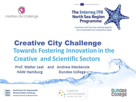 Creative City Challenge Towards Fostering Innovation in the Creative and Scientific Sectors Prof. Walter Leal and Andrew Mackenzie HAW Hamburg Dundee College.