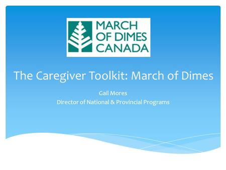 The Caregiver Toolkit: March of Dimes Gail Mores Director of National & Provincial Programs.