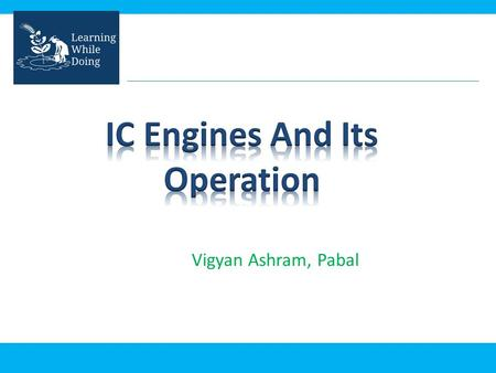 Vigyan Ashram, Pabal. In this presentation you will learn : – What is IC engine? – How it works? – Where it is used?