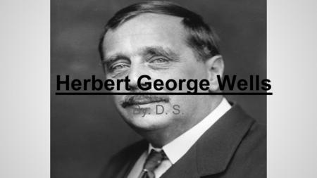 Herbert George Wells By: D. S.. Timeline (Life) 1866- September 21, Wells is born. 1887- Left Royal College without getting degree, and became a science.