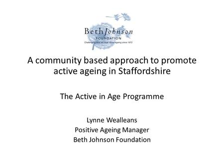 A community based approach to promote active ageing in Staffordshire The Active in Age Programme Lynne Wealleans Positive Ageing Manager Beth Johnson Foundation.